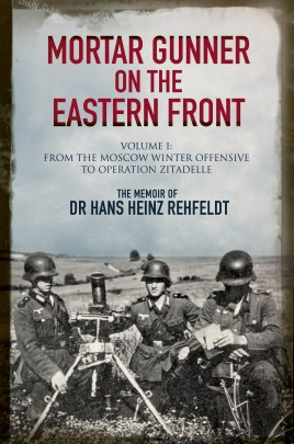 Mortar Gunner on the Eastern Front: The Memoir of Dr Hans Rehfeldt. Volume 1