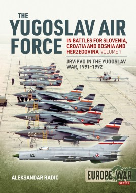 The Yugoslav Air Force in the Battles for Slovenia, Croatia and Bosnia and Herzegovina 1991-92. Volume 1